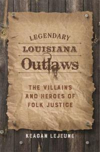 Legendary Louisiana Outlaws: The Villains and Heroes of Folk Justice