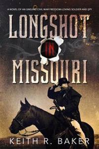 Longshot in Missouri: A Novel of an Unsung Civil War Freedom-Loving Soldier and Spy