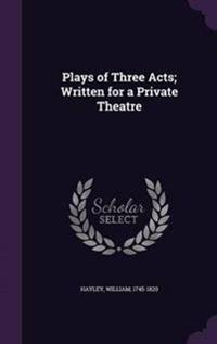 Plays of Three Acts; Written for a Private Theatre