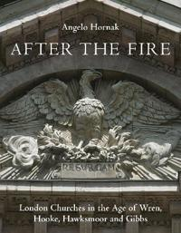 After the Fire: London Churches in the Age of Wren, Hawksmoor and Gibbs