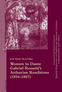 Women in Dante Gabriel Rossetti's Arthurian Renditions (1854-1867)