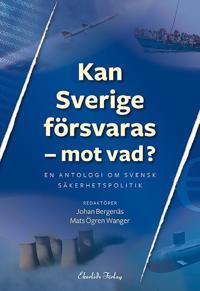 Kan Sverige försvaras - mot vad? : en antologi om svensk säkerhetspolitik