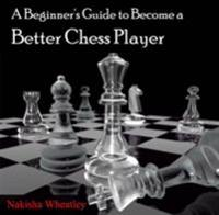 Beginner's Guide to Become a Better Chess Player, A