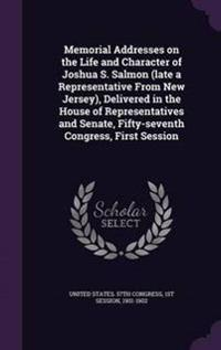 Memorial Addresses on the Life and Character of Joshua S. Salmon (Late a Representative from New Jersey), Delivered in the House of Representatives and Senate, Fifty-Seventh Congress, First Session