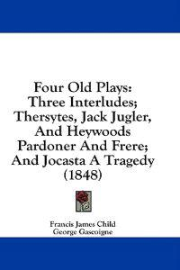 Four Old Plays: Three Interludes; Thersytes, Jack Jugler, And Heywoods Pardoner And Frere; And Jocasta A Tragedy (1848)