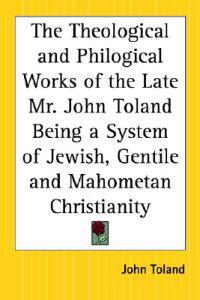The Theological And Philogical Works Of The Late Mr. John Toland Being A System Of Jewish, Gentile And Mahometan Christianity