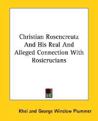 Christian Rosencreutz and His Real and Alleged Connection With Rosicrucians