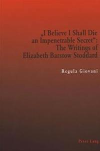 -I Believe I Shall Die an Impenetrable Secret-: The Writings of Elizabeth Barstow Stoddard