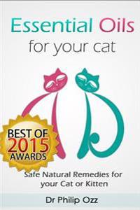 Essential Oils for Your Cat: Safe Natural Remedies for Your Cat or Kitten (Essential Oils for Cats, Essential Oils for Kittens, Natural Cat Care, N