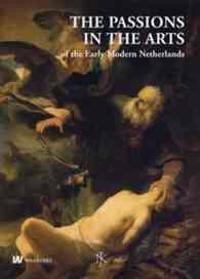 The Passions in the Arts of The Early Modern Netherlands / De Hartstochten in de Kunst in De Vroegmoderne Nederlanden