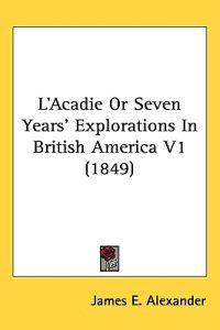 L'acadie or Seven Years' Explorations in British America