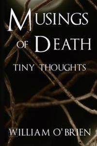 Musings of Death - Tiny Thoughts: A Collection of Tiny Thoughts to Contemplate - Spiritual Philosophy