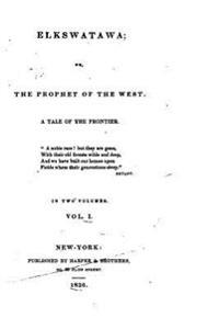 Elkswatawa, Or, the Prophet of the West, a Tale of the Frontier - Vol. I