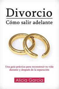 Divorcio: Como Salir Adelante: Una Guia Practica Para Reconstruir Tu Vida Durante y Despues de La Separacion