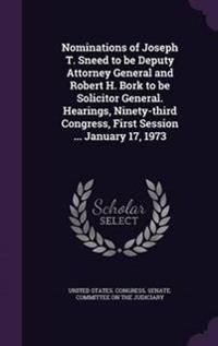 Nominations of Joseph T. Sneed to Be Deputy Attorney General and Robert H. Bork to Be Solicitor General. Hearings, Ninety-Third Congress, First Session ... January 17, 1973