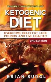 Ketogenic Diet: Beginner's Guide Ketogenic Diet - Overcome Belly Fat, Lose Pounds & Live Healthy