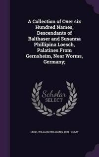 A Collection of Over Six Hundred Names, Descendants of Balthaser and Susanna Phillipina Loesch, Palatines from Gernsheim, Near Worms, Germany;