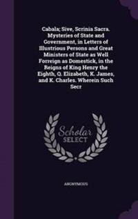 Cabala; Sive, Scrinia Sacra. Mysteries of State and Government, in Letters of Illustrious Persons and Great Ministers of State as Well Forreign as Domestick, in the Reigns of King Henry the Eighth, Q. Elizabeth, K. James, and K. Charles. Wherein Such Secr