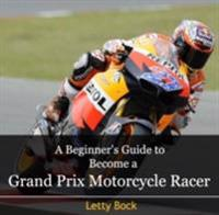 Beginner's Guide to Become a Grand Prix Motorcycle Racer, A