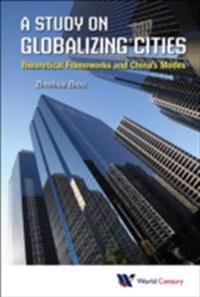 Study On Globalizing Cities, A: Theoretical Frameworks And China's Modes