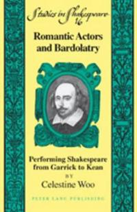 Romantic Actors and Bardolatry: Performing Shakespeare from Garrick to Kean