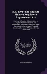 H.R. 3703--The Housing Finance Regulatory Improvement ACT