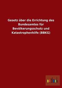 Gesetz Uber Die Errichtung Des Bundesamtes Fur Bevolkerungsschutz Und Katastrophenhilfe (Bbkg)