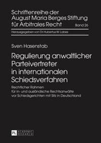 Regulierung Anwaltlicher Parteivertreter in Internationalen Schiedsverfahren: Rechtlicher Rahmen Fuer In- Und Auslaendische Rechtsanwaelte VOR Schieds