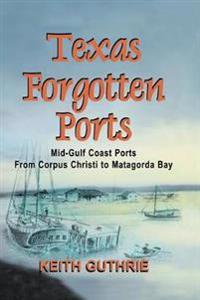 Texas Forgotten Ports Volume 1 - Mid-Gulf Ports from Corpus Christi to Matagorda Bay