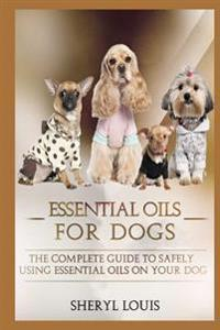 Essential Oils for Dogs: The Complete Guide to Safely Using Essential Oils on Your Dog (Essential Oils, Aromatherapy, Essential Oils for Dogs,