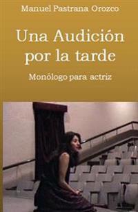 Una Audicion Por La Tarde: Monologo Para Una Actriz