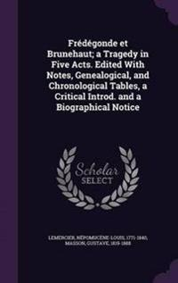 Fredegonde Et Brunehaut; A Tragedy in Five Acts. Edited with Notes, Genealogical, and Chronological Tables, a Critical Introd. and a Biographical Notice