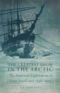 The Greatest Show in the Arctic: The American Exploration of Franz Josef Land, 1898-1905