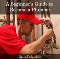 Beginner's Guide to Become a Plumber, A