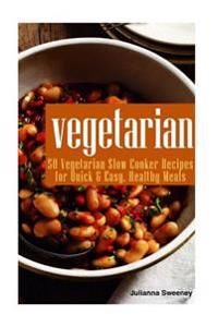 Vegetarian: 50 Vegetarian Slow Cooker Recipes for Quick & Easy Healthy Meals