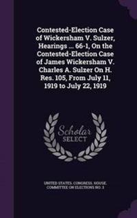 Contested-Election Case of Wickersham V. Sulzer, Hearings ... 66-1, on the Contested-Election Case of James Wickersham V. Charles A. Sulzer on H. Res. 105, from July 11, 1919 to July 22, 1919
