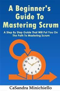 A Beginner's Guide to Mastering Scrum: A Step by Step Guide That Will Put You on the Path to Mastering Scrum