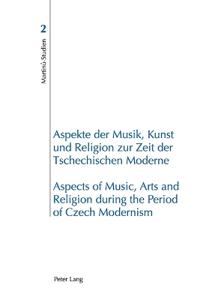 Aspekte der Musik, Kunst und Religion zur Zeit der Tschechischen Moderne- Aspects of Music, Arts and Religion during the Period of Czech Modernism
