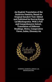 An English Translation of the Sushruta Samhita, Based on Original Sanskrit Text. Edited and Published by Kaviraj Kunja Lal Bhishagratna. with a Full and Comprehensive Introd., Translation of Different Readings, Notes, Comperative Views, Index, Glossary an