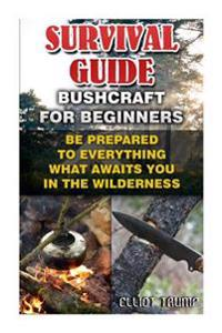 Survival Guide: Bushcraft for Beginners: Be Prepared to Everything What Awaits You in the Wilderness.: (Survival Gear, Survivalist, Su