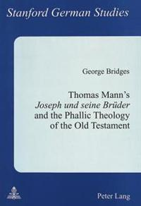 Thomas Mann's Joseph Und Seine Brueder and the Phallic Theology of the Old Testament