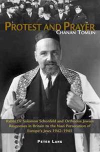 Protest and Prayer: Rabbi Dr Solomon Schonfeld and Orthodox Jewish Responses in Britain to the Nazi Persecution of Europe's Jews 1942-1945