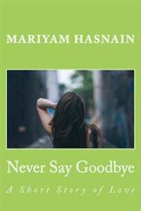 Never Say Goodbye: A Short Story of Love