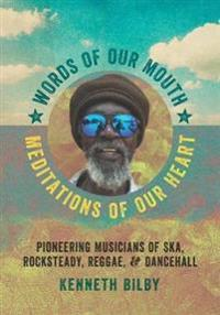 Words of Our Mouth, Meditations of Our Heart: Pioneering Musicians of Ska, Rocksteady, Reggae, and Dancehall