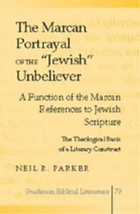 The Marcan Portrayal of the Jewish Unbeliever: A Function of the Marcan References to Jewish Scripture- The Theological Basis of a Literary Construct