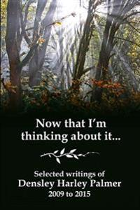 Now That I'm Thinking about It: Selected Writings 2009-2015