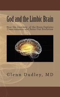 God and the Limbic Brain: How the Anatomy of the Brain Explains Consciousness and Rules Out Evolution