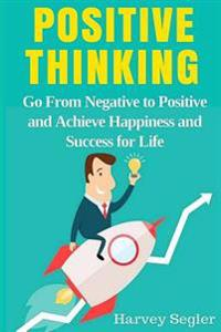 Positive Thinking: Go from Negative to Positive and Achieve Happiness and Success for Life