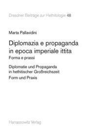 Diplomazia E Propaganda in Epoca Imperiale Ittita: Forma E Prassi. Testo Italiano Con Dettagliata Sintesi in Tedesco. Diplomatie Und Propaganda in Het
