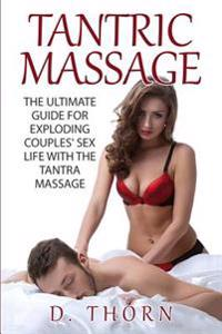 Tantric Massage: The Ultimate Guide for Exploding Couples' Sex Life with the Tantra Massage